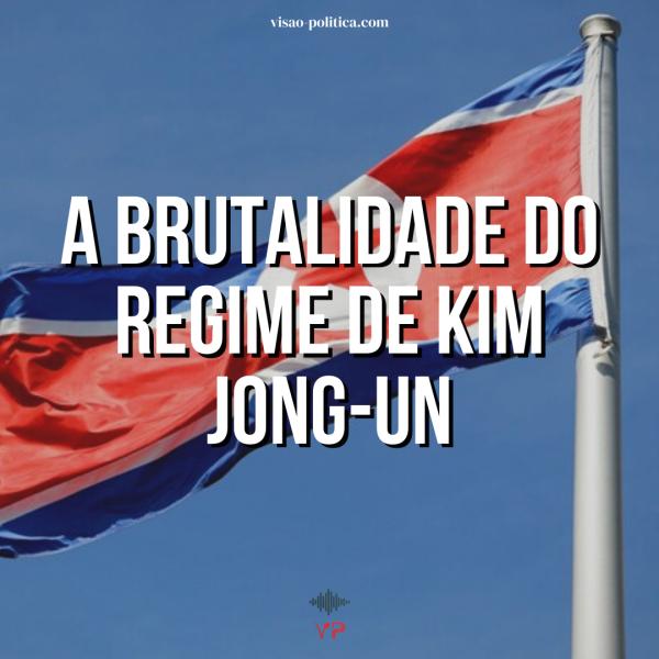 A BRUTALIDADE DO REGIME DE KIM JONG-UN