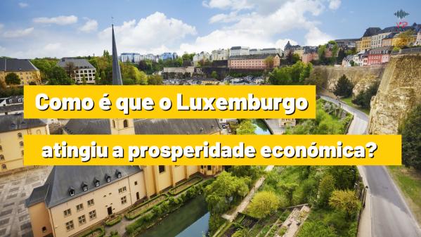 Como é que o Luxemburgo atingiu a prosperidade económica?